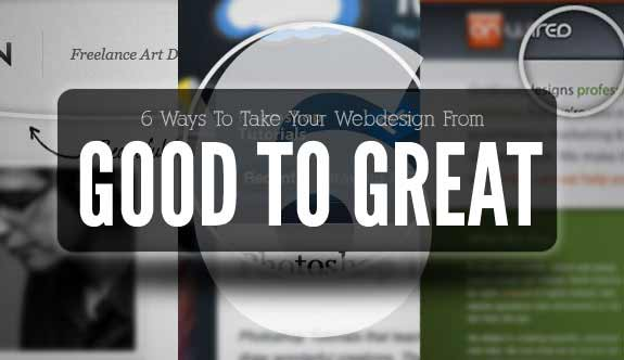 6 Ways To Take Your Webdesign From Good To Great
